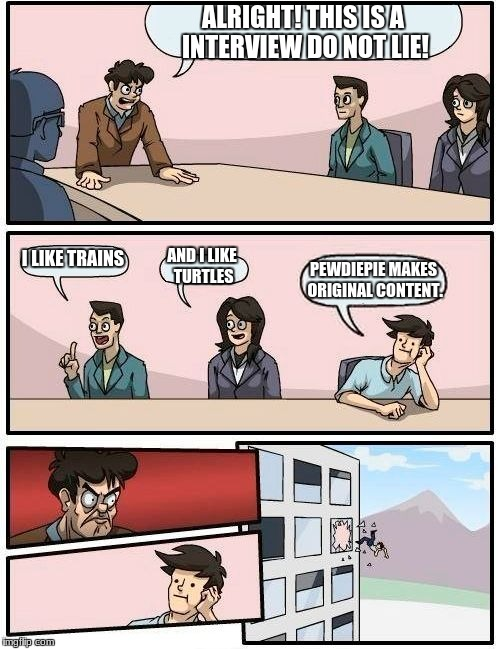 Boardroom Meeting Suggestion Meme | ALRIGHT! THIS IS A INTERVIEW DO NOT LIE! I LIKE TRAINS AND I LIKE TURTLES PEWDIEPIE MAKES ORIGINAL CONTENT. | image tagged in memes,boardroom meeting suggestion | made w/ Imgflip meme maker