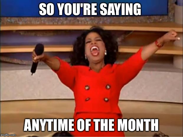 Oprah You Get A Meme | SO YOU'RE SAYING ANYTIME OF THE MONTH | image tagged in memes,oprah you get a | made w/ Imgflip meme maker