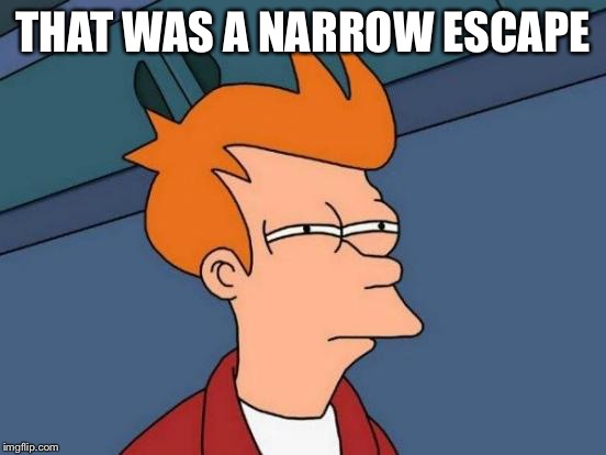 Futurama Fry Meme | THAT WAS A NARROW ESCAPE | image tagged in memes,futurama fry | made w/ Imgflip meme maker