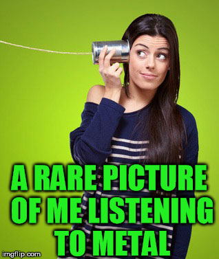 A RARE PICTURE OF ME LISTENING TO METAL | made w/ Imgflip meme maker