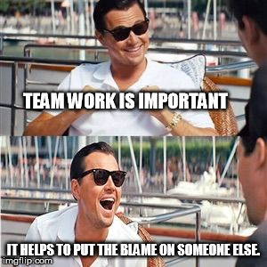 TEAM WORK IS IMPORTANT IT HELPS TO PUT THE BLAME ON SOMEONE ELSE. | image tagged in leo wolf laughing | made w/ Imgflip meme maker
