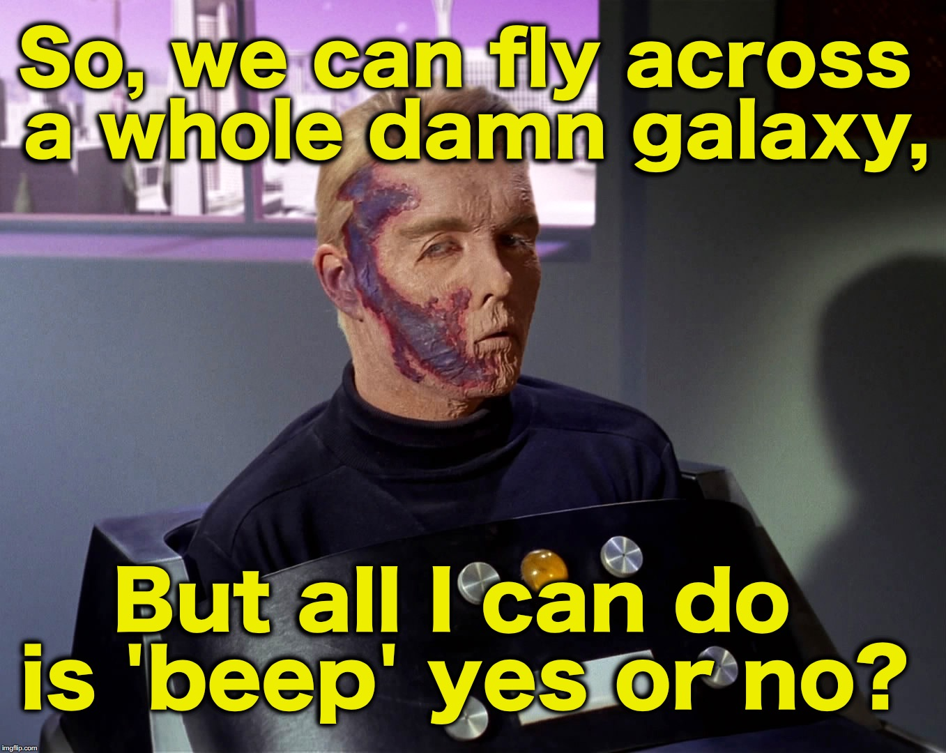 'like' if you've ever wondered why he didn't have a voice machine... | So, we can fly across a whole damn galaxy, But all I can do is 'beep' yes or no? | image tagged in star trek | made w/ Imgflip meme maker