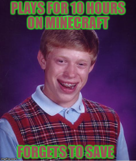 Bad Luck Brian Meme | PLAYS FOR 10 HOURS ON MINECRAFT FORGETS TO SAVE | image tagged in memes,bad luck brian | made w/ Imgflip meme maker