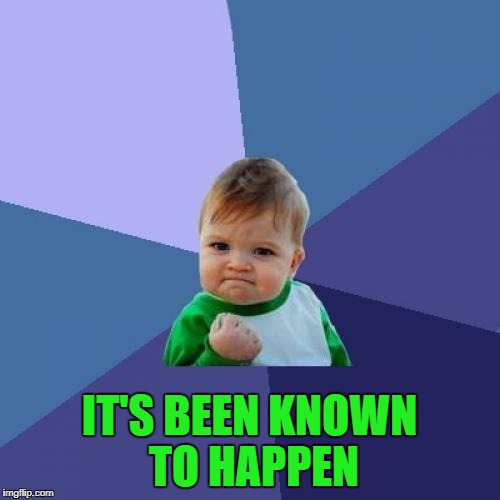 Success Kid Meme | IT'S BEEN KNOWN TO HAPPEN | image tagged in memes,success kid | made w/ Imgflip meme maker