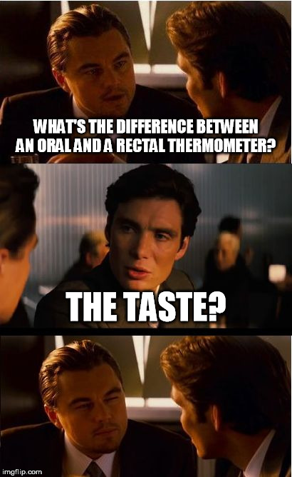Inception Meme | WHAT'S THE DIFFERENCE BETWEEN AN ORAL AND A RECTAL THERMOMETER? THE TASTE? | image tagged in memes,inception | made w/ Imgflip meme maker