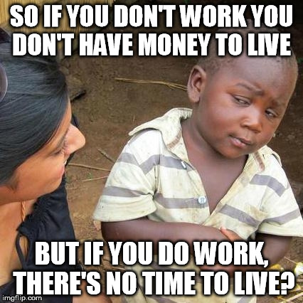 Third World Skeptical Kid Meme | SO IF YOU DON'T WORK YOU DON'T HAVE MONEY TO LIVE BUT IF YOU DO WORK, THERE'S NO TIME TO LIVE? | image tagged in memes,third world skeptical kid | made w/ Imgflip meme maker