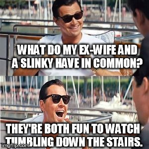 Leo wolf laughing | WHAT DO MY EX-WIFE AND A SLINKY HAVE IN COMMON? THEY'RE BOTH FUN TO WATCH TUMBLING DOWN THE STAIRS. | image tagged in leo wolf laughing | made w/ Imgflip meme maker