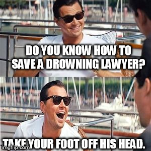 Leo wolf laughing | DO YOU KNOW HOW TO SAVE A DROWNING LAWYER? TAKE YOUR FOOT OFF HIS HEAD. | image tagged in leo wolf laughing | made w/ Imgflip meme maker