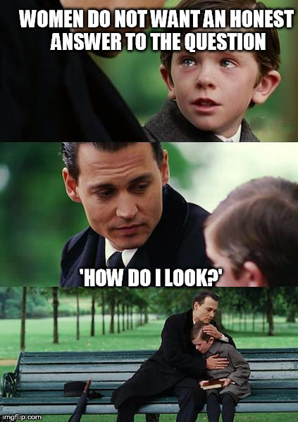 Finding Neverland Meme | WOMEN DO NOT WANT AN HONEST ANSWER TO THE QUESTION 'HOW DO I LOOK?' | image tagged in memes,finding neverland | made w/ Imgflip meme maker