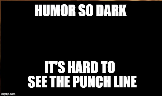 HUMOR SO DARK IT'S HARD TO  SEE THE PUNCH LINE | made w/ Imgflip meme maker