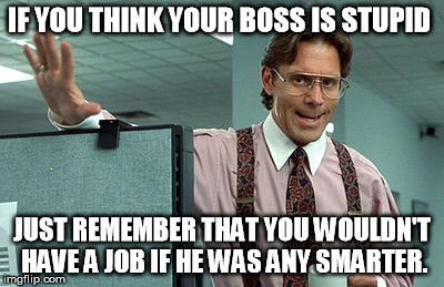 IF YOU THINK YOUR BOSS IS STUPID JUST REMEMBER THAT YOU WOULDN'T HAVE A JOB IF HE WAS ANY SMARTER. | image tagged in office boss | made w/ Imgflip meme maker