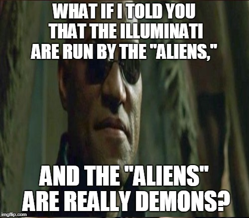 "WHAT IF I TOLD YOU THAT THE ILLUMINATI ARE RUN BY THE ""ALIENS,"" AND THE ""ALIENS"" ARE REALLY DEMONS? 