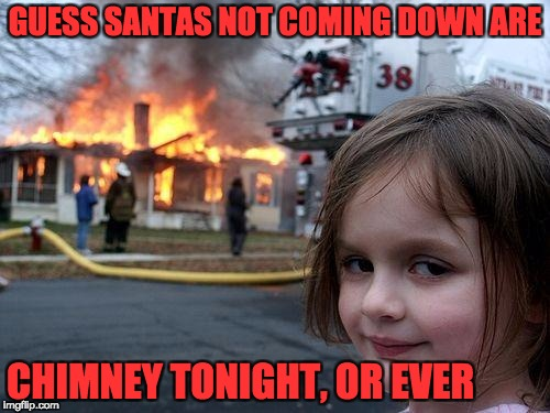 Disaster Girl Meme | GUESS SANTAS NOT COMING DOWN ARE CHIMNEY TONIGHT, OR EVER | image tagged in memes,disaster girl | made w/ Imgflip meme maker