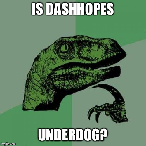 Philosoraptor Meme | IS DASHHOPES UNDERDOG? | image tagged in memes,philosoraptor | made w/ Imgflip meme maker