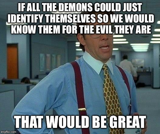 That Would Be Great Meme | IF ALL THE DEMONS COULD JUST IDENTIFY THEMSELVES SO WE WOULD KNOW THEM FOR THE EVIL THEY ARE THAT WOULD BE GREAT | image tagged in memes,that would be great | made w/ Imgflip meme maker