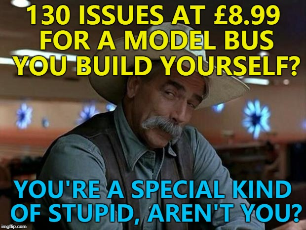 £1168 for a model bus?! | 130 ISSUES AT £8.99 FOR A MODEL BUS YOU BUILD YOURSELF? YOU'RE A SPECIAL KIND OF STUPID, AREN'T YOU? | image tagged in special kind of stupid,memes,model bus | made w/ Imgflip meme maker