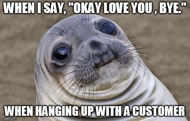 "Awkward Moment Sealion Meme | WHEN I SAY, ""OKAY LOVE YOU , BYE."" WHEN HANGING UP WITH A CUSTOMER 