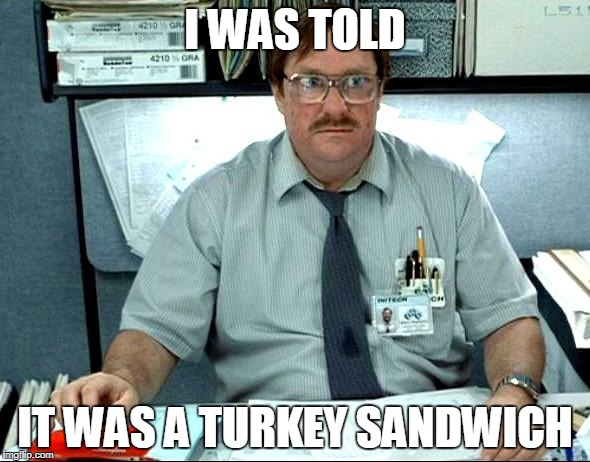 I Was Told There Would Be Meme | I WAS TOLD IT WAS A TURKEY SANDWICH | image tagged in memes,i was told there would be | made w/ Imgflip meme maker