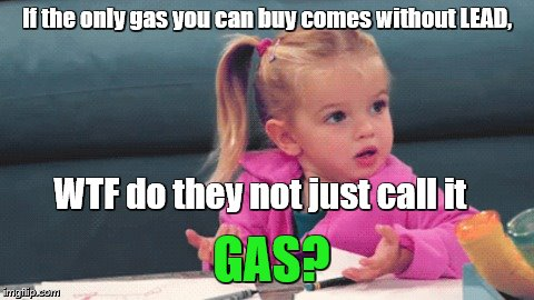 If the only gas you can buy comes without LEAD, WTF do they not just call it GAS? | image tagged in wtf girl | made w/ Imgflip meme maker