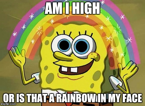 Imagination Spongebob Meme | AM I HIGH OR IS THAT A RAINBOW IN MY FACE | image tagged in memes,imagination spongebob | made w/ Imgflip meme maker