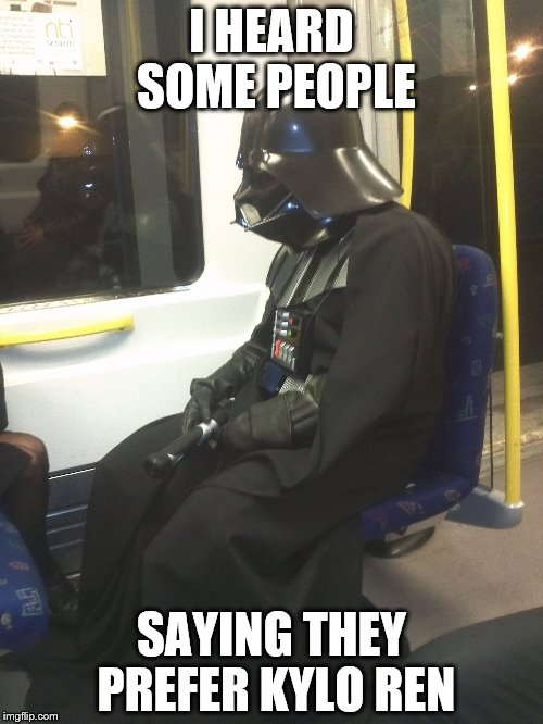 Sad Darth Vader | I HEARD SOME PEOPLE SAYING THEY PREFER KYLO REN | image tagged in sad darth vader | made w/ Imgflip meme maker