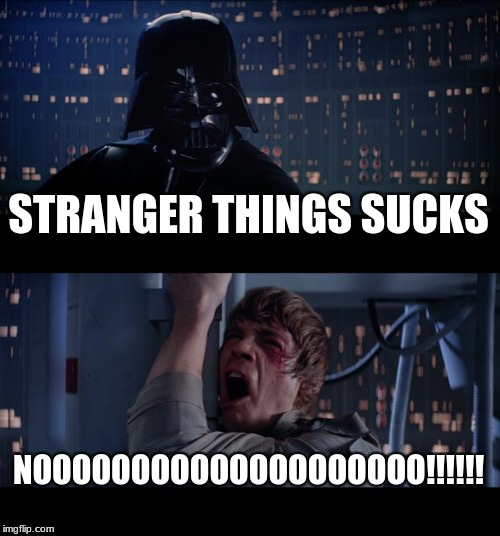 Star Wars No Meme | STRANGER THINGS SUCKS NOOOOOOOOOOOOOOOOOOOO!!!!!! | image tagged in memes,star wars no | made w/ Imgflip meme maker