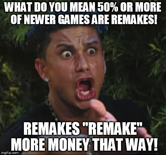 "DJ Pauly D Meme | WHAT DO YOU MEAN 50% OR MORE OF NEWER GAMES ARE REMAKES! REMAKES ""REMAKE"" MORE MONEY THAT WAY! 