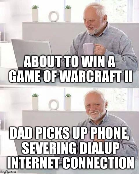 ABOUT TO WIN A GAME OF WARCRAFT II DAD PICKS UP PHONE, SEVERING DIALUP INTERNET CONNECTION | made w/ Imgflip meme maker