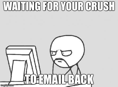 Computer Guy Meme | WAITING FOR YOUR CRUSH TO EMAIL BACK | image tagged in memes,computer guy | made w/ Imgflip meme maker