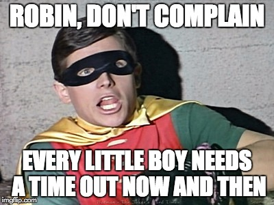 ROBIN, DON'T COMPLAIN EVERY LITTLE BOY NEEDS A TIME OUT NOW AND THEN | made w/ Imgflip meme maker
