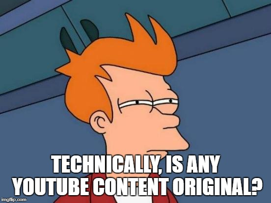 Futurama Fry Meme | TECHNICALLY, IS ANY YOUTUBE CONTENT ORIGINAL? | image tagged in memes,futurama fry | made w/ Imgflip meme maker