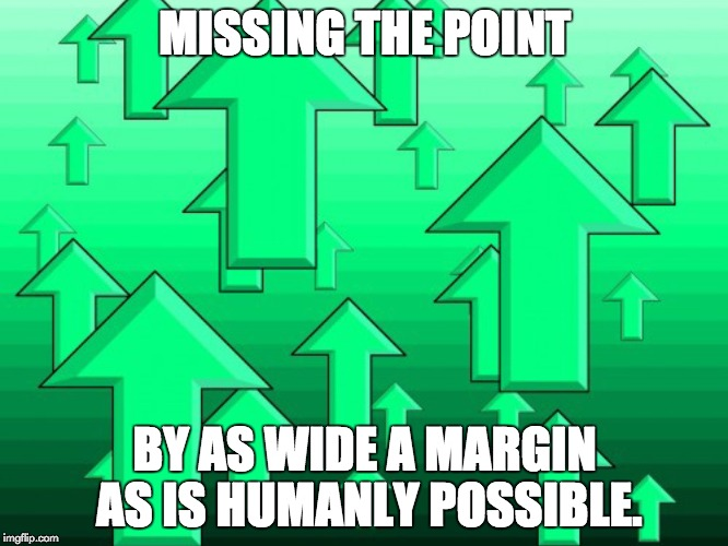 MISSING THE POINT BY AS WIDE A MARGIN AS IS HUMANLY POSSIBLE. | image tagged in green arrows | made w/ Imgflip meme maker