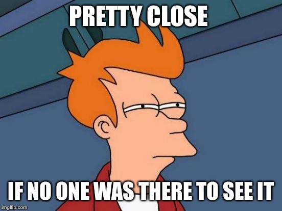 Futurama Fry Meme | PRETTY CLOSE IF NO ONE WAS THERE TO SEE IT | image tagged in memes,futurama fry | made w/ Imgflip meme maker