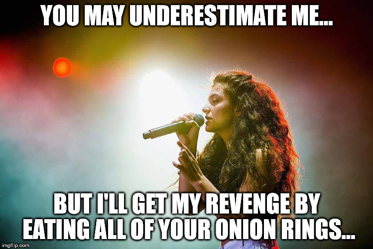 YOU MAY UNDERESTIMATE ME... BUT I'LL GET MY REVENGE BY EATING ALL OF YOUR ONION RINGS... | image tagged in lorde live | made w/ Imgflip meme maker