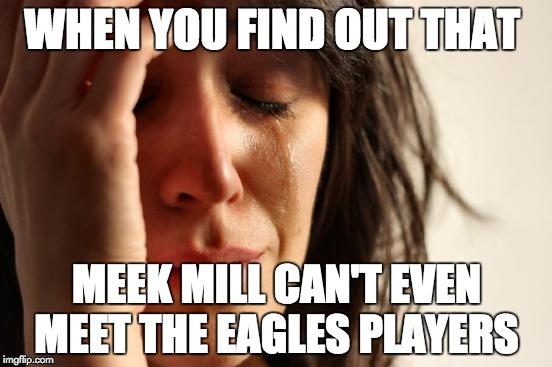 #FREEMEEKMILL | WHEN YOU FIND OUT THAT MEEK MILL CAN'T EVEN MEET THE EAGLES PLAYERS | image tagged in memes,first world problems,meek mill,philadelphia eagles | made w/ Imgflip meme maker