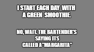 "I START EACH DAY  WITH A GREEN  SMOOTHIE. NO, WAIT. THE BARTENDER'S SAYING ITS CALLED A""MARGARITA"" 