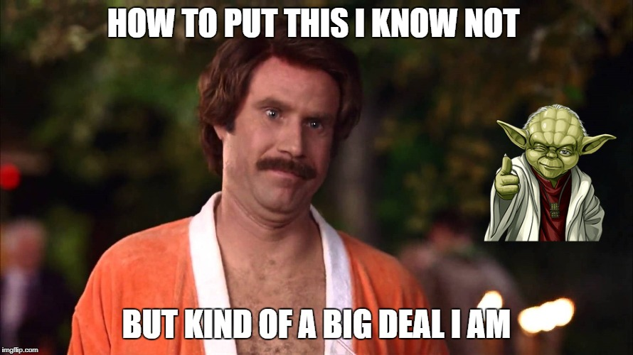 Will Ferrell Ron Burgundy Anchorman | HOW TO PUT THIS I KNOW NOT BUT KIND OF A BIG DEAL I AM | image tagged in will ferrell ron burgundy anchorman | made w/ Imgflip meme maker