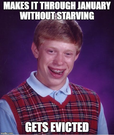Bad Luck Brian Meme | MAKES IT THROUGH JANUARY WITHOUT STARVING GETS EVICTED | image tagged in memes,bad luck brian | made w/ Imgflip meme maker