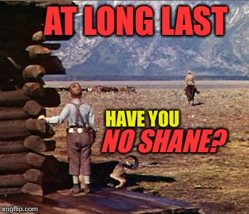 AT LONG LAST HAVE YOU NO SHANE? | made w/ Imgflip meme maker