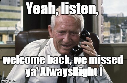 Tracy | Yeah, listen, welcome back, we missed ya' AlwaysRight ! | image tagged in tracy | made w/ Imgflip meme maker