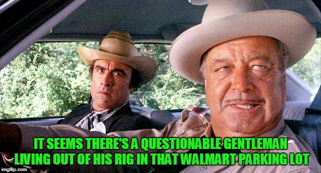 IT SEEMS THERE'S A QUESTIONABLE GENTLEMAN LIVING OUT OF HIS RIG IN THAT WALMART PARKING LOT | made w/ Imgflip meme maker