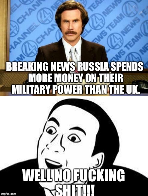 BREAKING NEWS RUSSIA SPENDS MORE MONEY ON THEIR MILITARY POWER THAN THE UK. WELL NO F**KING SHIT!!! | image tagged in breaking news you don't say | made w/ Imgflip meme maker