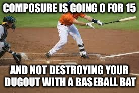 COMPOSURE IS GOING 0 FOR 15 AND NOT DESTROYING YOUR DUGOUT WITH A BASEBALL BAT | image tagged in strikeout | made w/ Imgflip meme maker