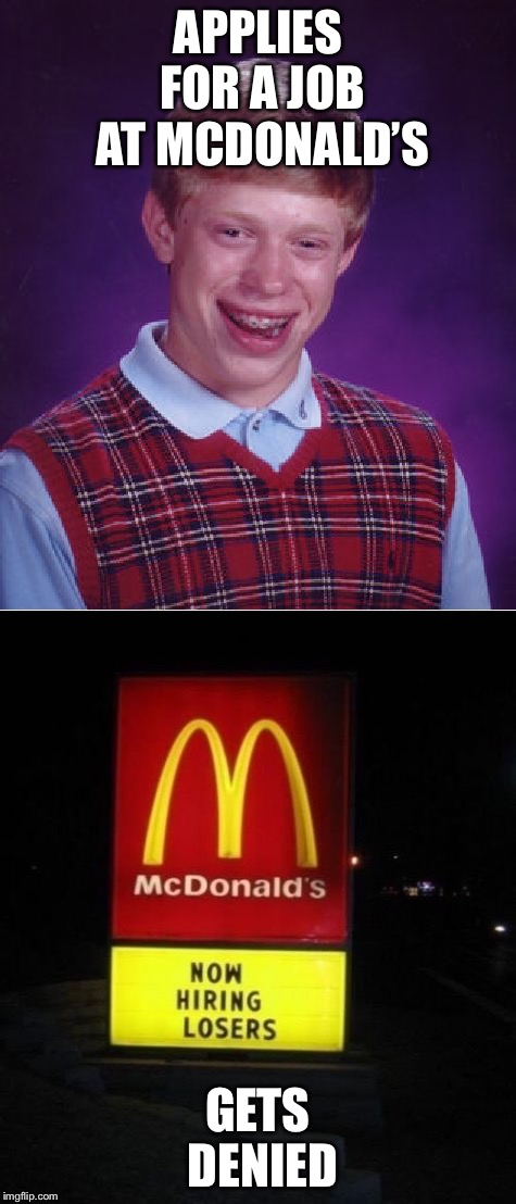 Bad Luck Brian | APPLIES FOR A JOB AT MCDONALD'S GETS DENIED | image tagged in memes,funny,mcdonalds,lol,job | made w/ Imgflip meme maker