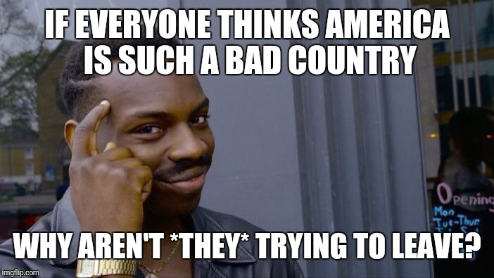 Roll Safe Think About It Meme | IF EVERYONE THINKS AMERICA IS SUCH A BAD COUNTRY WHY AREN'T *THEY* TRYING TO LEAVE? | image tagged in memes,roll safe think about it | made w/ Imgflip meme maker