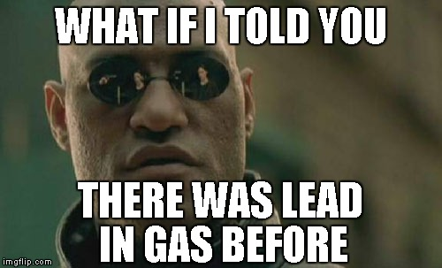 Matrix Morpheus Meme | WHAT IF I TOLD YOU THERE WAS LEAD IN GAS BEFORE | image tagged in memes,matrix morpheus | made w/ Imgflip meme maker