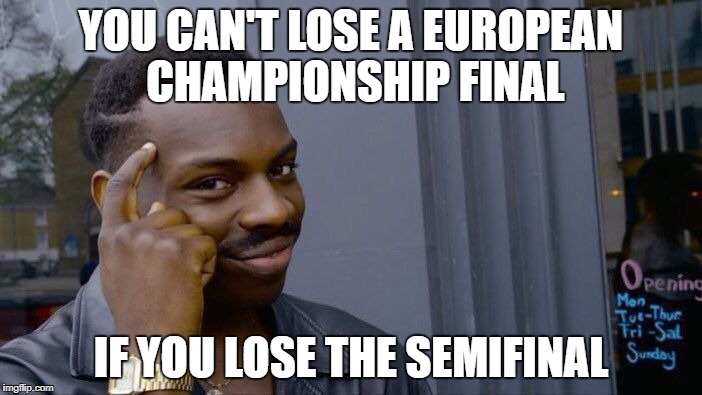 Guess I'll have to root for Sweden in the final then... | YOU CAN'T LOSE A EUROPEAN CHAMPIONSHIP FINAL IF YOU LOSE THE SEMIFINAL | image tagged in memes,roll safe think about it | made w/ Imgflip meme maker