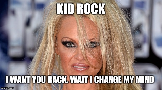 KID ROCK I WANT YOU BACK. WAIT I CHANGE MY MIND | image tagged in pamela anderson | made w/ Imgflip meme maker