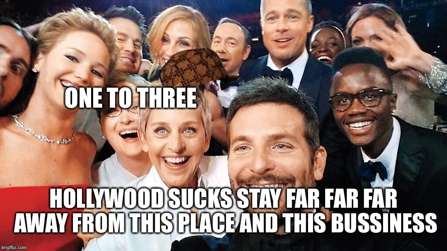 ONE TO THREE HOLLYWOOD SUCKS STAY FAR FAR FAR AWAY FROM THIS PLACE AND THIS BUSSINESS | image tagged in hollywood,scumbag | made w/ Imgflip meme maker