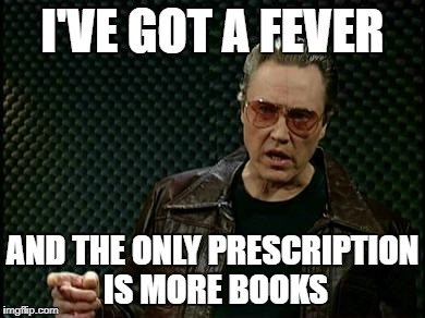 More Cowbell | I'VE GOT A FEVER AND THE ONLY PRESCRIPTION IS MORE BOOKS | image tagged in more cowbell | made w/ Imgflip meme maker